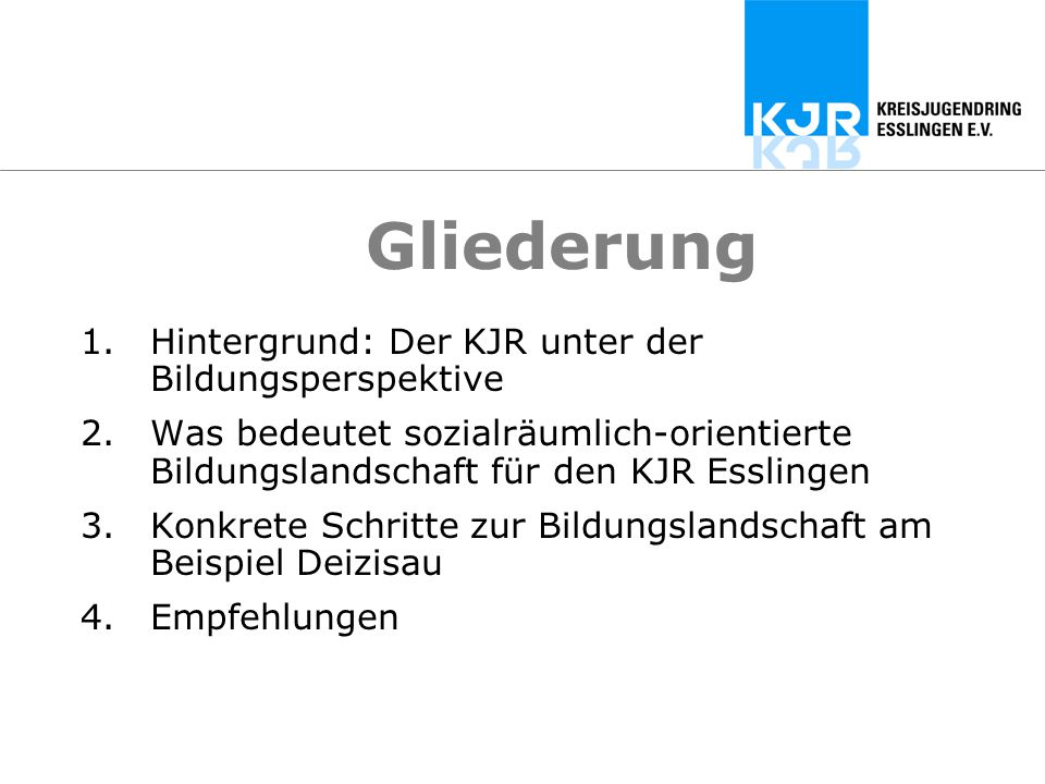 Gliederung 1.Hintergrund: Der KJR unter der Bildungsperspektive 2.Was bedeutet sozialräumlich-orientierte Bildungslandschaft für den KJR Esslingen 3.K