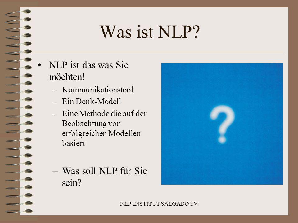 NLP-INSTITUT SALGADO e.V. Was ist NLP? NLP ist das was Sie möchten! –Kommunikationstool –Ein Denk-Modell –Eine Methode die auf der Beobachtung von erf