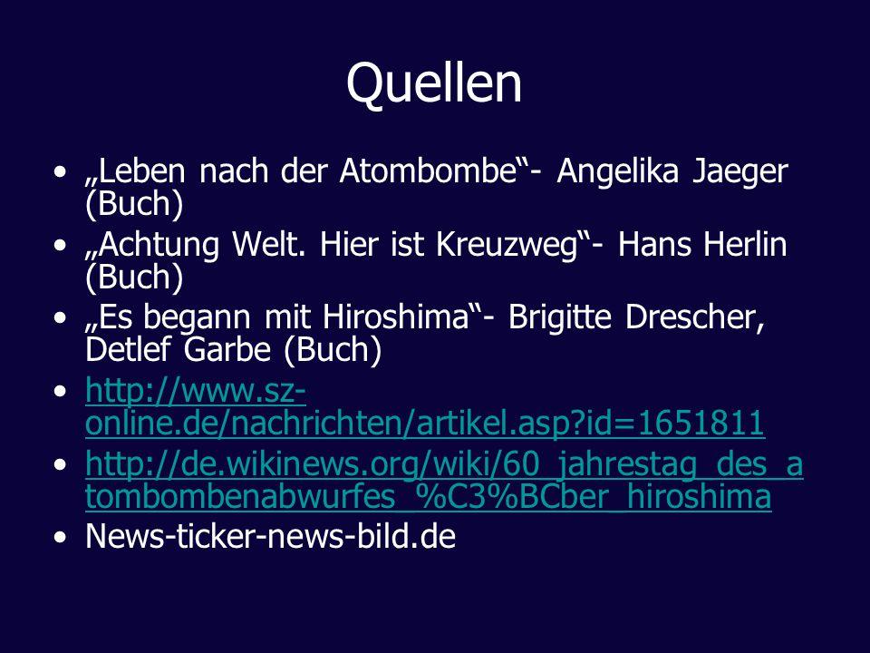 Quellen Leben nach der Atombombe- Angelika Jaeger (Buch) Achtung Welt. Hier ist Kreuzweg- Hans Herlin (Buch) Es begann mit Hiroshima- Brigitte Dresche