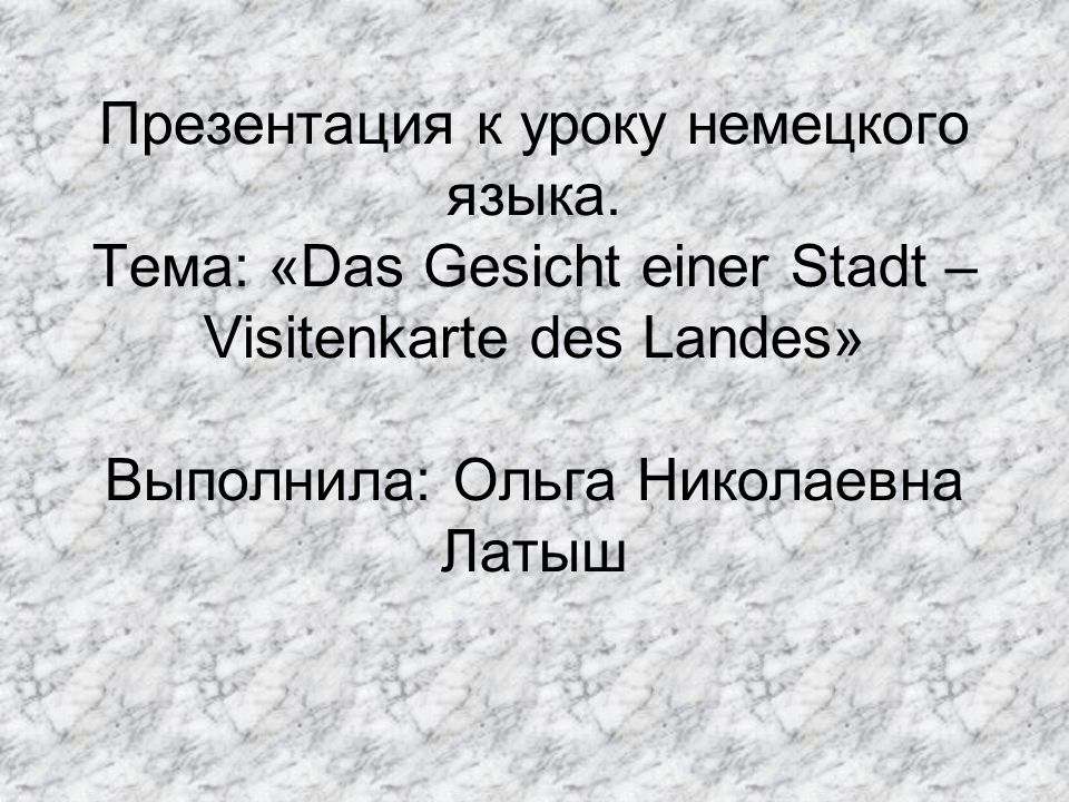Презентация к уроку немецкого языка. Тема: «Das Gesicht einer Stadt – Visitenkarte des Landes» Выполнила: Ольга Николаевна Латыш