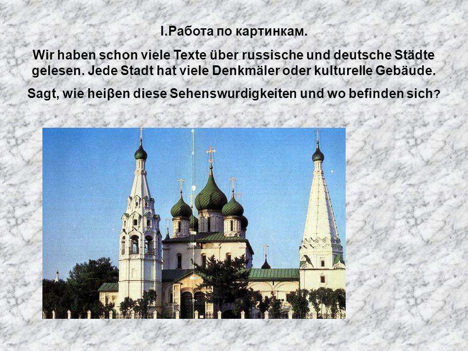 I.Работа по картинкам. Wir haben schon viele Texte über russische und deutsche Städte gelesen. Jede Stadt hat viele Denkmäler oder kulturelle Gebäude.