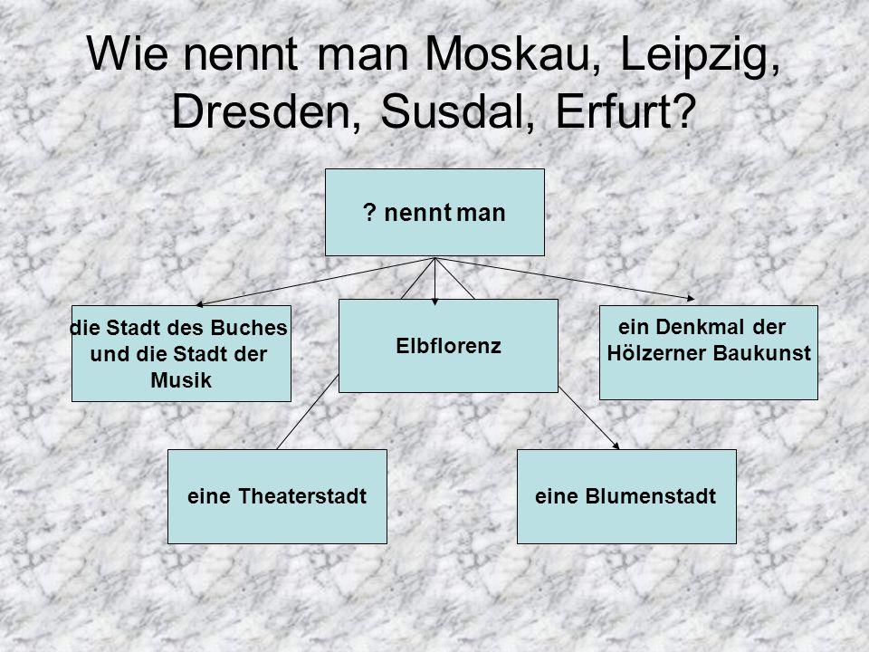Wie nennt man Moskau, Leipzig, Dresden, Susdal, Erfurt? ? nennt man die Stadt des Buches und die Stadt der Musik Elbflorenz ein Denkmal der Hölzerner