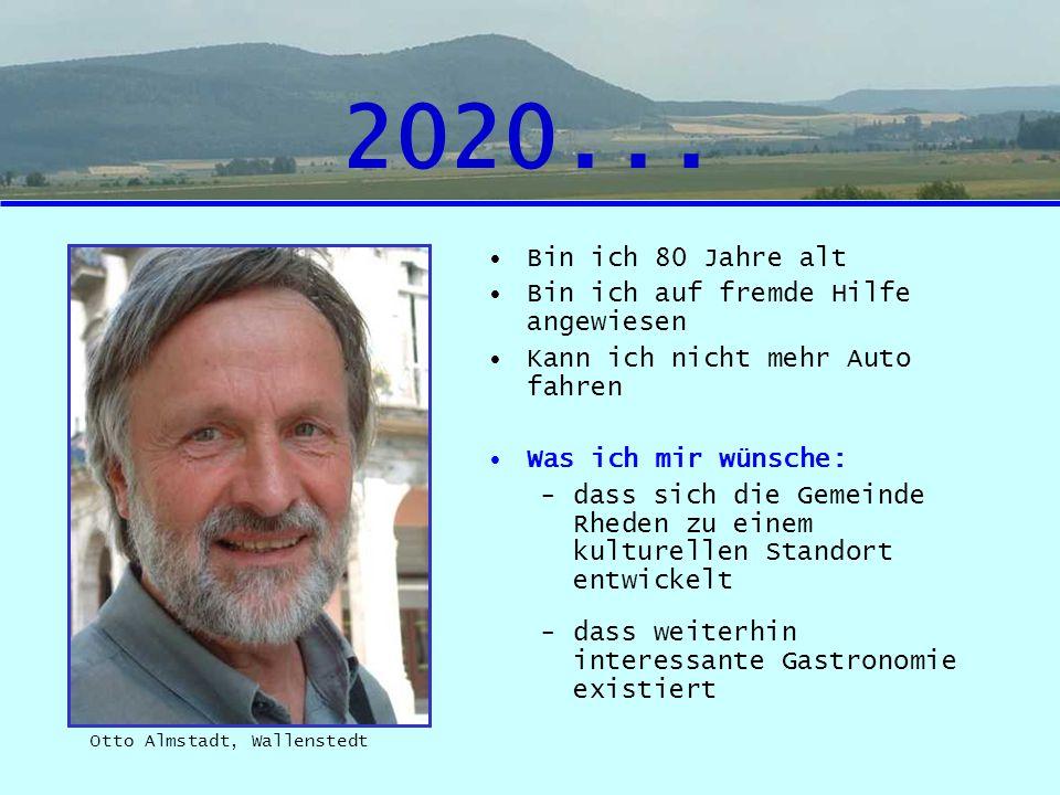 2020... Bin ich 80 Jahre alt Bin ich auf fremde Hilfe angewiesen Kann ich nicht mehr Auto fahren Was ich mir wünsche: -dass sich die Gemeinde Rheden z