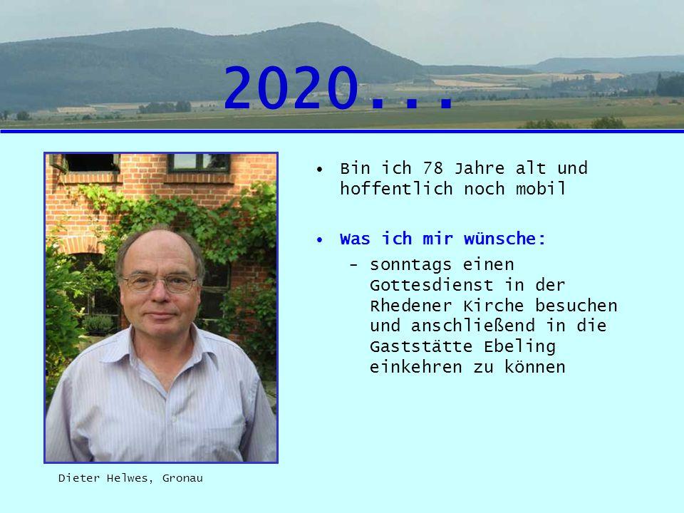 2020... Bin ich 78 Jahre alt und hoffentlich noch mobil Was ich mir wünsche: -sonntags einen Gottesdienst in der Rhedener Kirche besuchen und anschlie