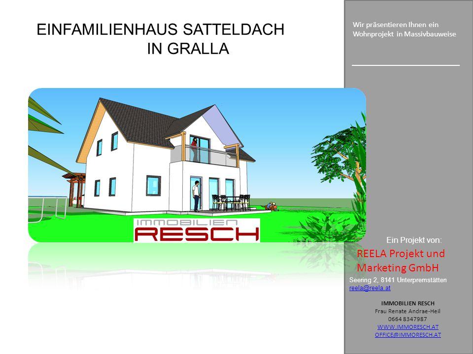EINFAMILIENHAUS SATTELDACH IN GRALLA Seering 2, 8141 Unterpremstätten reela@reela.at IMMOBILIEN RESCH Frau Renate Andrae-Heil 0664 8347987 WWW.IMMORESCH.AT OFFICE@IMMORESCH.AT Wir präsentieren Ihnen ein Wohnprojekt in Massivbauweise Ein Projekt von: REELA Projekt und Marketing GmbH