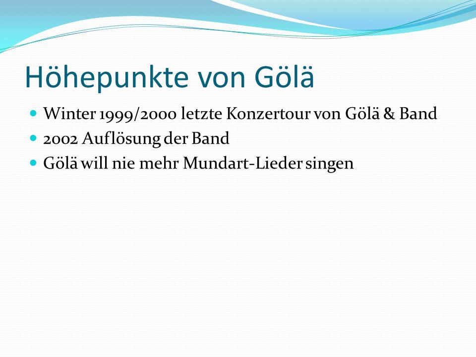 Höhepunkte von Gölä Winter 1999/2000 letzte Konzertour von Gölä & Band 2002 Auflösung der Band Gölä will nie mehr Mundart-Lieder singen