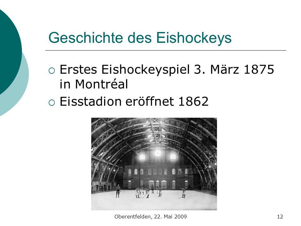 Oberentfelden, 22. Mai 200912 Geschichte des Eishockeys Erstes Eishockeyspiel 3. März 1875 in Montréal Eisstadion eröffnet 1862