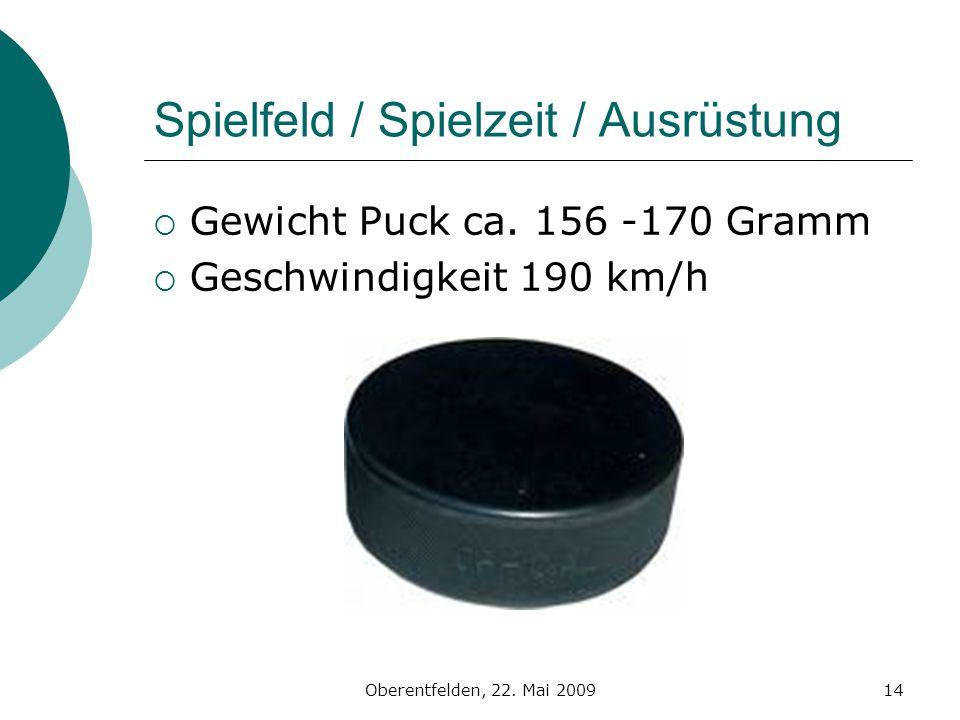Oberentfelden, 22. Mai 200914 Spielfeld / Spielzeit / Ausrüstung Gewicht Puck ca. 156 -170 Gramm Geschwindigkeit 190 km/h