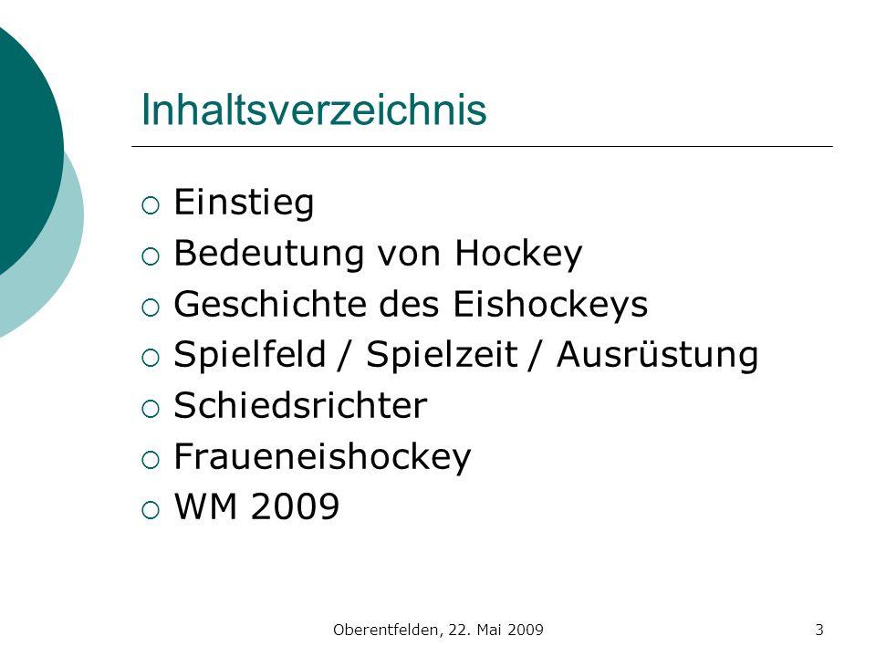 Oberentfelden, 22. Mai 20093 Inhaltsverzeichnis Einstieg Bedeutung von Hockey Geschichte des Eishockeys Spielfeld / Spielzeit / Ausrüstung Schiedsrich