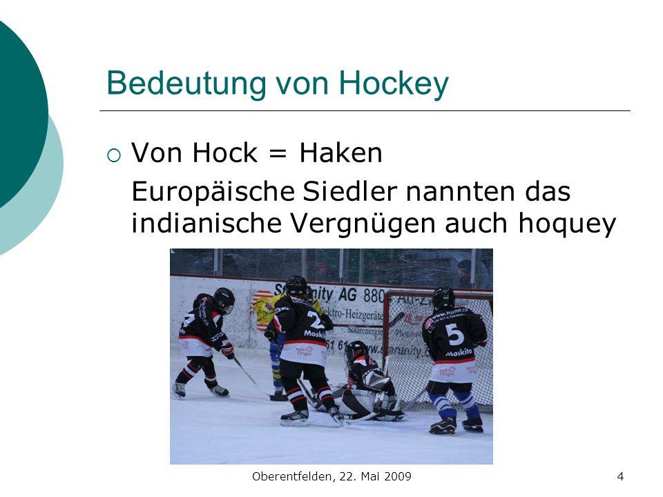 Oberentfelden, 22. Mai 20094 Bedeutung von Hockey Von Hock = Haken Europäische Siedler nannten das indianische Vergnügen auch hoquey