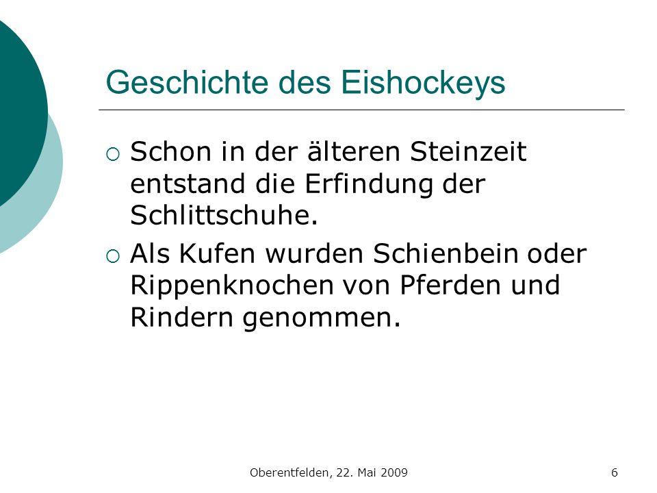 Oberentfelden, 22. Mai 20096 Geschichte des Eishockeys Schon in der älteren Steinzeit entstand die Erfindung der Schlittschuhe. Als Kufen wurden Schie