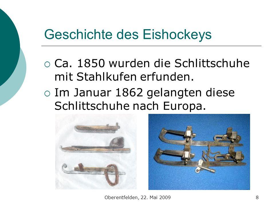 Oberentfelden, 22. Mai 20098 Geschichte des Eishockeys Ca. 1850 wurden die Schlittschuhe mit Stahlkufen erfunden. Im Januar 1862 gelangten diese Schli