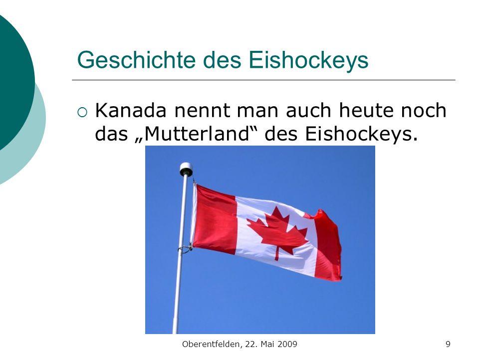 Oberentfelden, 22. Mai 20099 Geschichte des Eishockeys Kanada nennt man auch heute noch das Mutterland des Eishockeys.