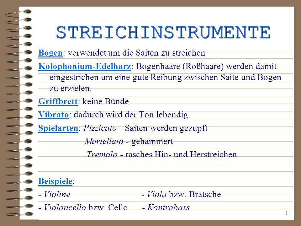 1 STREICHINSTRUMENTE Bogen: verwendet um die Saiten zu streichen Kolophonium-Edelharz: Bogenhaare (Roßhaare) werden damit eingestrichen um eine gute Reibung zwischen Saite und Bogen zu erzielen.