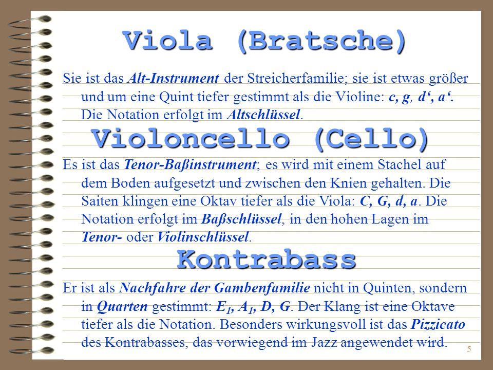 5 Viola (Bratsche) Sie ist das Alt-Instrument der Streicherfamilie; sie ist etwas größer und um eine Quint tiefer gestimmt als die Violine: c, g, d, a.