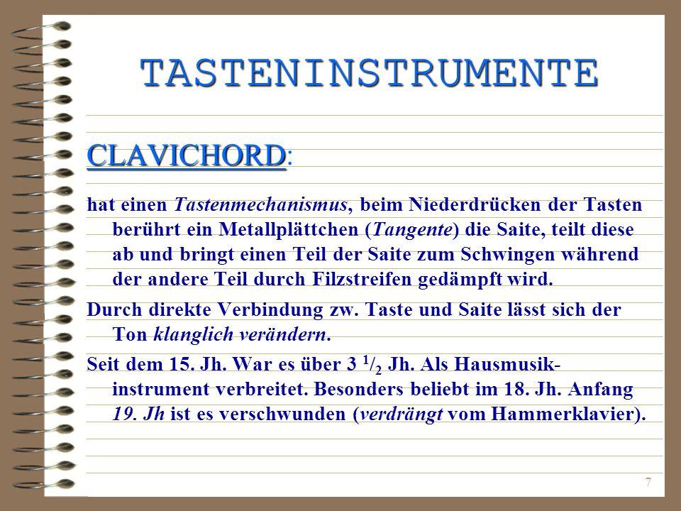 7 TASTENINSTRUMENTE CLAVICHORD CLAVICHORD: hat einen Tastenmechanismus, beim Niederdrücken der Tasten berührt ein Metallplättchen (Tangente) die Saite, teilt diese ab und bringt einen Teil der Saite zum Schwingen während der andere Teil durch Filzstreifen gedämpft wird.