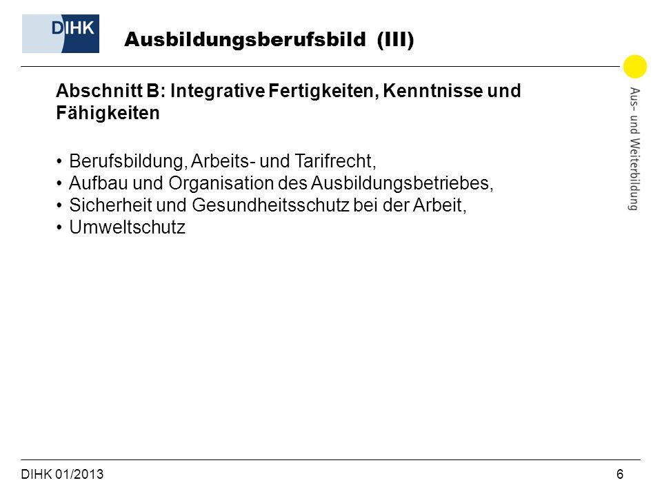 DIHK 01/2013 6 Abschnitt B: Integrative Fertigkeiten, Kenntnisse und Fähigkeiten Berufsbildung, Arbeits- und Tarifrecht, Aufbau und Organisation des A