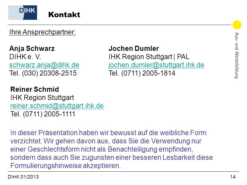 DIHK 01/2013 14 Kontakt Ihre Ansprechpartner: Anja Schwarz DIHK e. V. schwarz.anja@dihk.de schwarz.anja@dihk.de Tel. (030) 20308-2515 Jochen Dumler IH