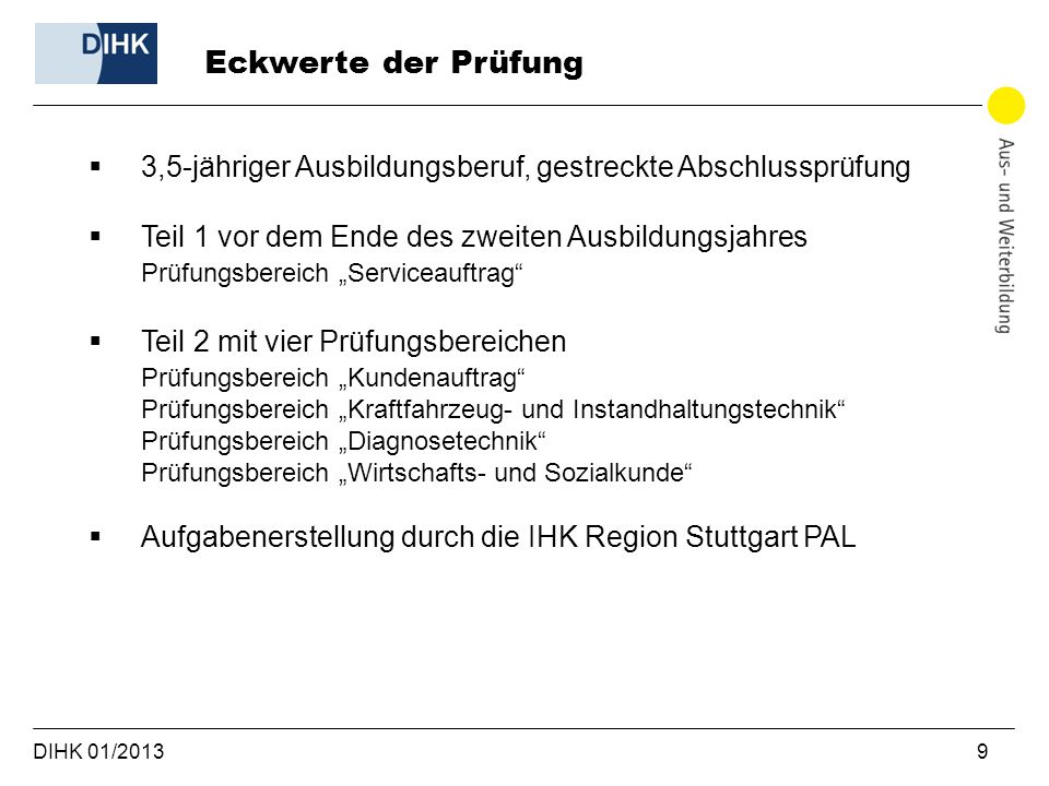 DIHK 01/2013 10 Kfz-Mechatroniker: Prüfung Abschluss- prüfung Teil 1 35% Prüfungsbereich Serviceauftrag 1 Arbeitsaufgabe (5h) mit max.