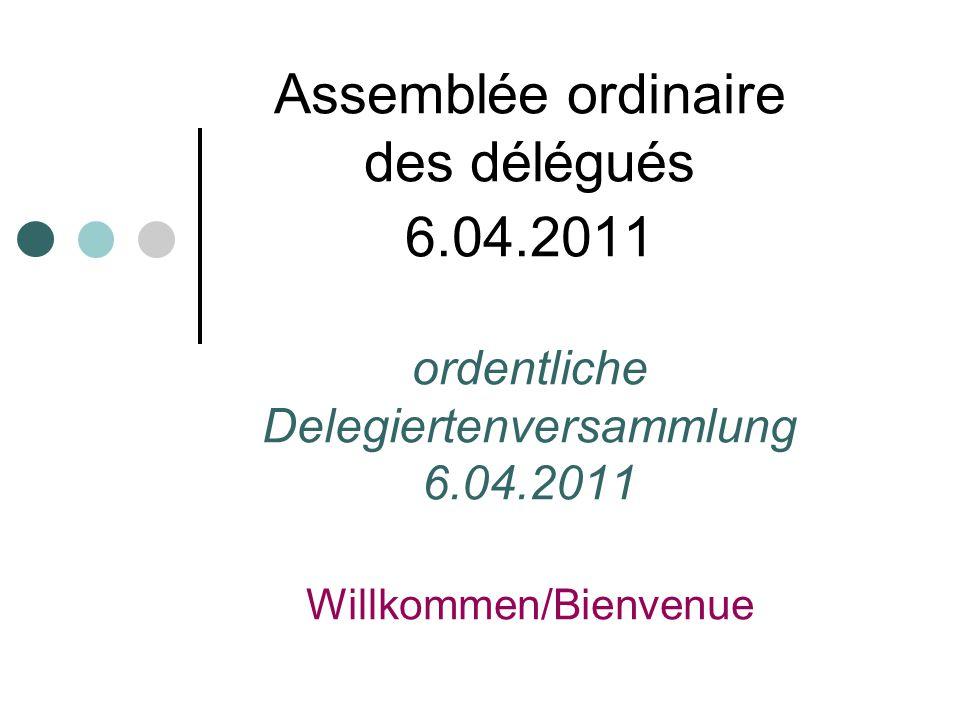 Assemblée ordinaire des délégués 6.04.2011 ordentliche Delegiertenversammlung 6.04.2011 Willkommen/Bienvenue