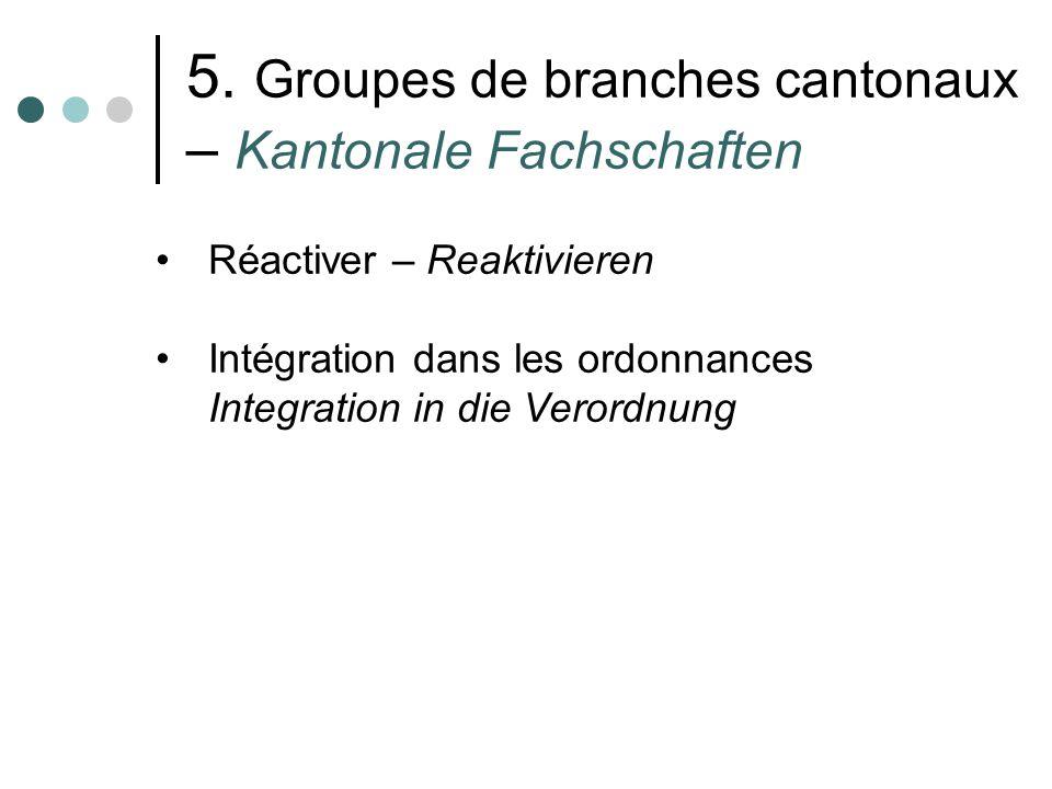 5. Groupes de branches cantonaux – Kantonale Fachschaften Réactiver – Reaktivieren Intégration dans les ordonnances Integration in die Verordnung