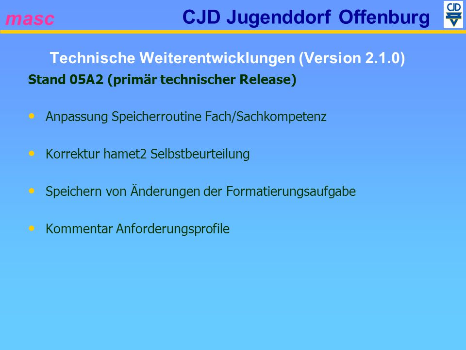 masc CJD Jugenddorf Offenburg Stand 05A2 (primär technischer Release) Anpassung Speicherroutine Fach/Sachkompetenz Korrektur hamet2 Selbstbeurteilung Speichern von Änderungen der Formatierungsaufgabe Kommentar Anforderungsprofile Technische Weiterentwicklungen (Version 2.1.0)