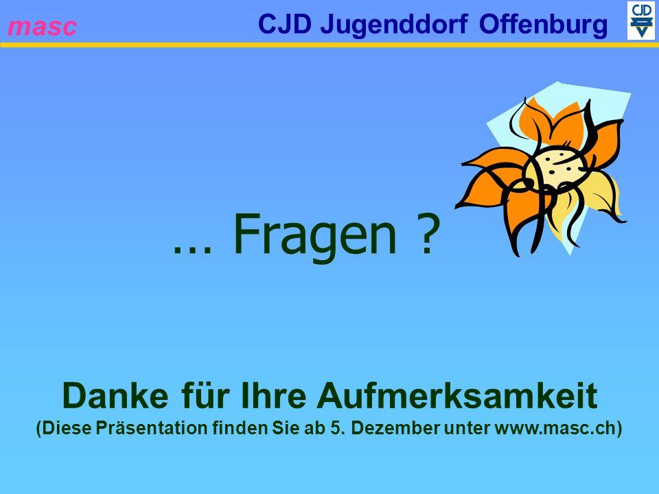 masc CJD Jugenddorf Offenburg … Fragen ? Danke für Ihre Aufmerksamkeit (Diese Präsentation finden Sie ab 5. Dezember unter www.masc.ch)