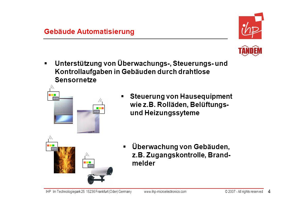 IHP Im Technologiepark 25 15236 Frankfurt (Oder) Germany www.ihp-microelectronics.com © 2007 - All rights reserved 4 Gebäude Automatisierung Unterstützung von Überwachungs-, Steuerungs- und Kontrollaufgaben in Gebäuden durch drahtlose Sensornetze Steuerung von Hausequipment wie z.B.