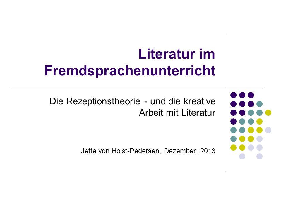 Literatur im Fremdsprachenunterricht Die Rezeptionstheorie - und die kreative Arbeit mit Literatur Jette von Holst-Pedersen, Dezember, 2013
