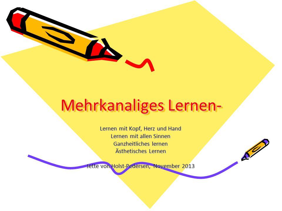 Mehrkanaliges Lernen- Lernen mit Kopf, Herz und Hand Lernen mit allen Sinnen Ganzheitliches lernen Ästhetisches Lernen Jette von Holst-Pedersen, November 2013
