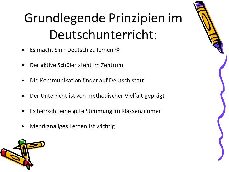 Grundlegende Prinzipien im Deutschunterricht: Es macht Sinn Deutsch zu lernen Der aktive Schüler steht im Zentrum Die Kommunikation findet auf Deutsch statt Der Unterricht ist von methodischer Vielfalt geprägt Es herrscht eine gute Stimmung im Klassenzimmer Mehrkanaliges Lernen ist wichtig