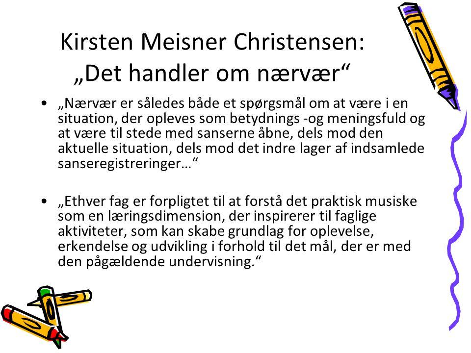 Kirsten Meisner Christensen: Det handler om nærvær Nærvær er således både et spørgsmål om at være i en situation, der opleves som betydnings -og meningsfuld og at være til stede med sanserne åbne, dels mod den aktuelle situation, dels mod det indre lager af indsamlede sanseregistreringer… Ethver fag er forpligtet til at forstå det praktisk musiske som en læringsdimension, der inspirerer til faglige aktiviteter, som kan skabe grundlag for oplevelse, erkendelse og udvikling i forhold til det mål, der er med den pågældende undervisning.
