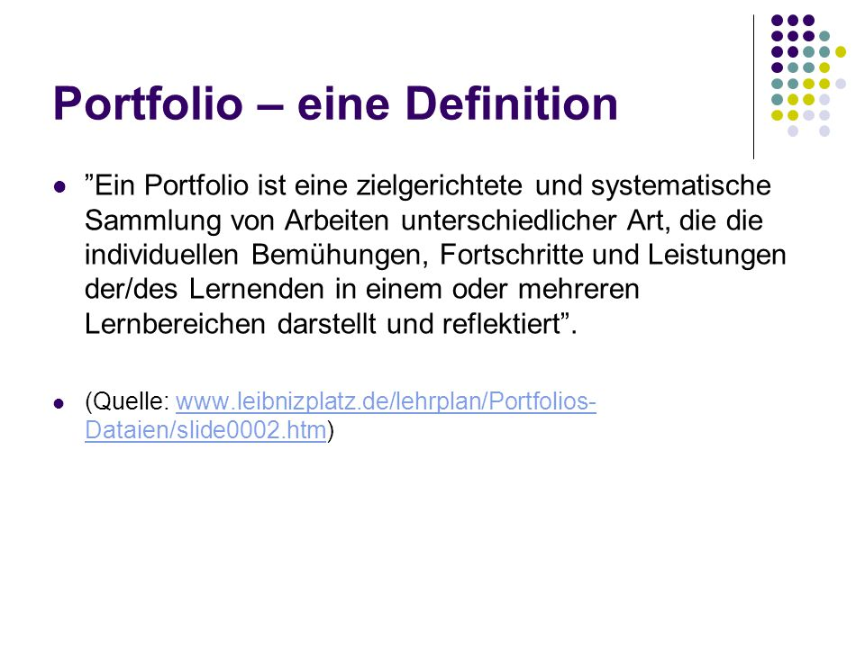 Ziel: Portfolios dienen dazu: über längere Zeit kontinuierlich an einer Aufgabe zu arbeiten eigene Lernprozesse und -wege zu beschreiben besonders gelungene Arbeiten vorzustellen Kenntnisse nachzuweisen über den laufenden Arbeitsprozess zu berichten über einen abgeschlossenen Arbeitsprozess zu berichten Leistungen (eigene oder von anderen) zu beurteilen (Quelle: www.leibnizplatz.de/lehrplan/Portfolios- Dataien/slide0003.htm)www.leibnizplatz.de/lehrplan/Portfolios- Dataien/slide0003.htm