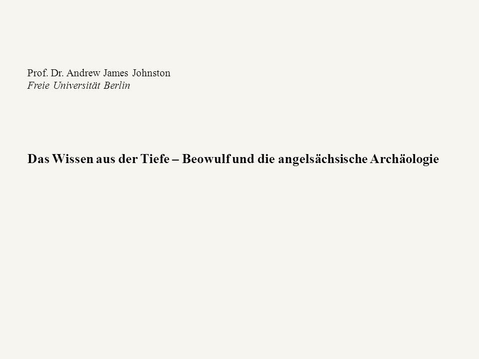 Prof. Dr. Andrew James Johnston Freie Universität Berlin Das Wissen aus der Tiefe – Beowulf und die angelsächsische Archäologie