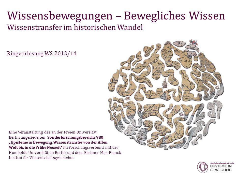 Wissensbewegungen – Bewegliches Wissen Wissenstransfer im historischen Wandel Ringvorlesung WS 2013/14 Eine Veranstaltung des an der Freien Universitä
