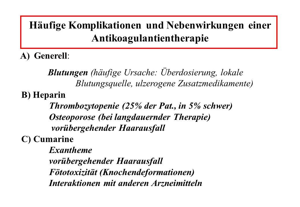 Häufige Komplikationen und Nebenwirkungen einer Antikoagulantientherapie B) Heparin Thrombozytopenie (25% der Pat., in 5% schwer) Osteoporose (bei langdauernder Therapie) vorübergehender Haarausfall C) Cumarine Exantheme vorübergehender Haarausfall Fötotoxizität (Knochendeformationen) Interaktionen mit anderen Arzneimitteln A)Generell: Blutungen (häufige Ursache: Überdosierung, lokale Blutungsquelle, ulzerogene Zusatzmedikamente)