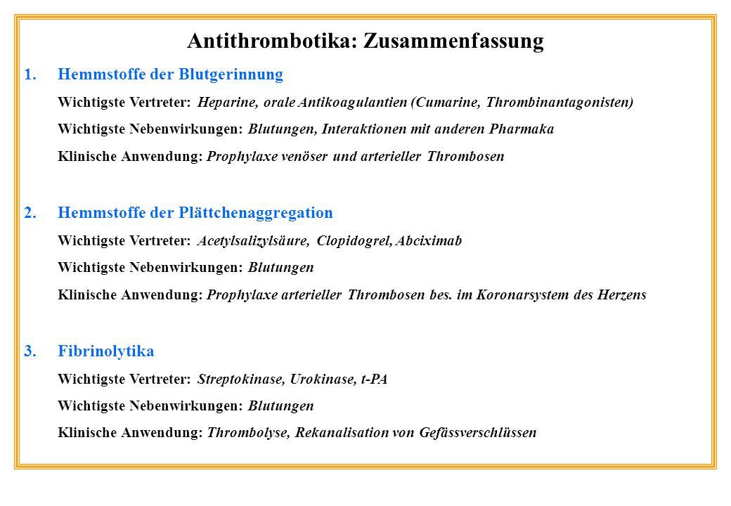 Antithrombotika: Zusammenfassung 1.Hemmstoffe der Blutgerinnung Wichtigste Vertreter: Heparine, orale Antikoagulantien (Cumarine, Thrombinantagonisten) Wichtigste Nebenwirkungen: Blutungen, Interaktionen mit anderen Pharmaka Klinische Anwendung: Prophylaxe venöser und arterieller Thrombosen 2.Hemmstoffe der Plättchenaggregation Wichtigste Vertreter: Acetylsalizylsäure, Clopidogrel, Abciximab Wichtigste Nebenwirkungen: Blutungen Klinische Anwendung: Prophylaxe arterieller Thrombosen bes.
