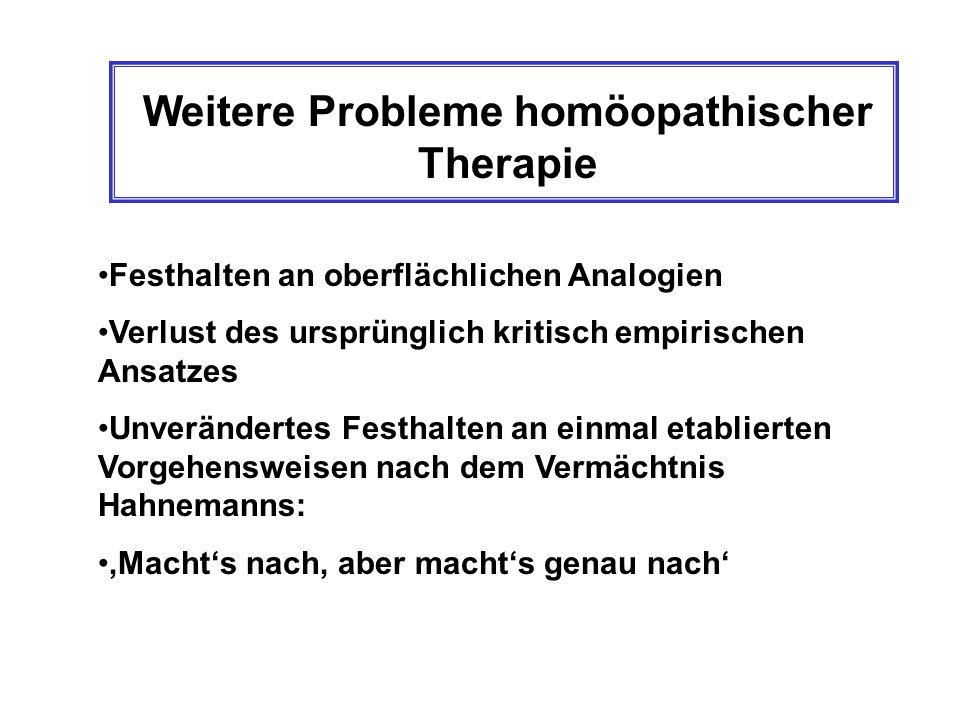 Weitere Probleme homöopathischer Therapie Festhalten an oberflächlichen Analogien Verlust des ursprünglich kritisch empirischen Ansatzes Unverändertes Festhalten an einmal etablierten Vorgehensweisen nach dem Vermächtnis Hahnemanns: Machts nach, aber machts genau nach