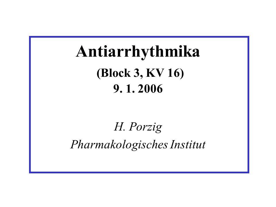 Antiarrhythmika (Block 3, KV 16) 9. 1. 2006 H. Porzig Pharmakologisches Institut
