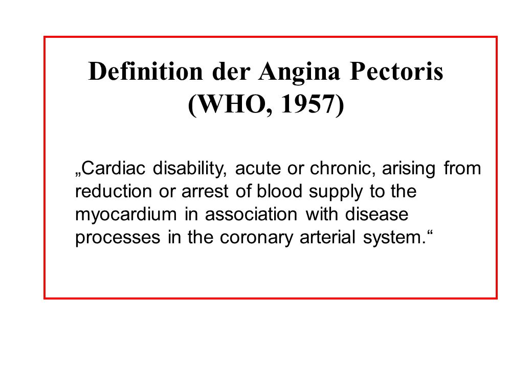 Definition der Angina Pectoris (WHO, 1957) Cardiac disability, acute or chronic, arising from reduction or arrest of blood supply to the myocardium in