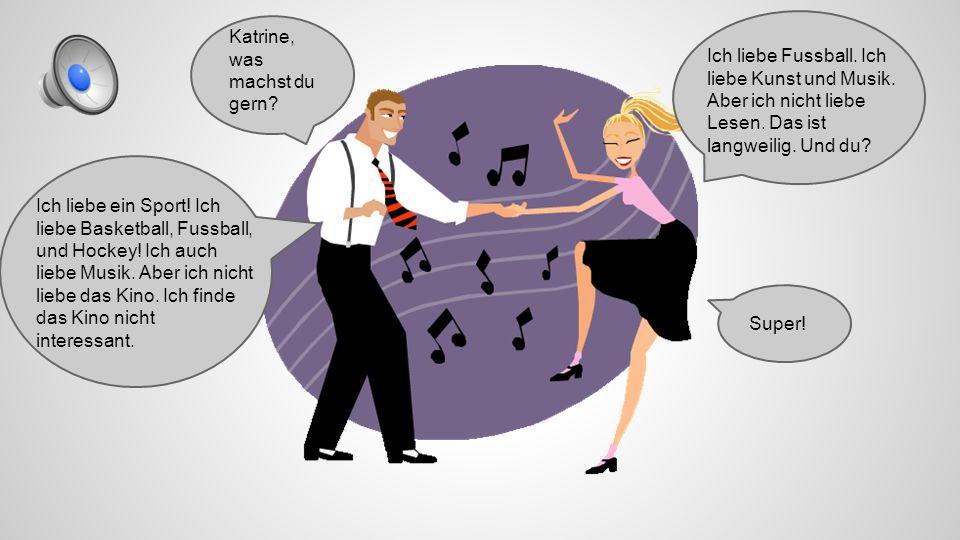 Katrine, was machst du gern.Ich liebe Fussball. Ich liebe Kunst und Musik.