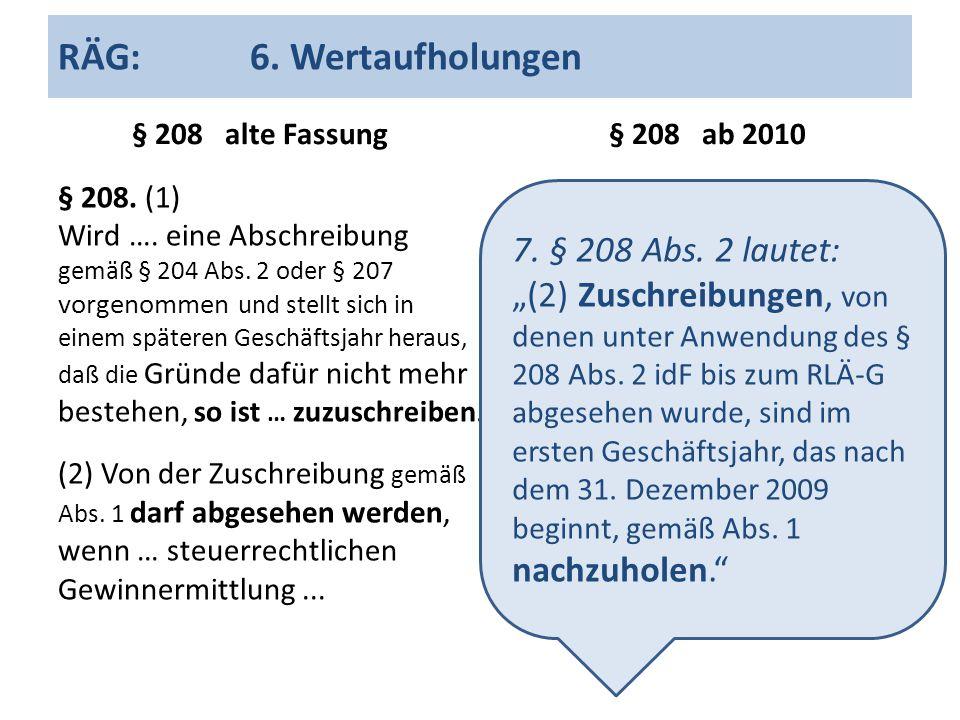 RÄG:6. Wertaufholungen § 208 alte Fassung § 208. (1) Wird …. eine Abschreibung gemäß § 204 Abs. 2 oder § 207 vorgenommen und stellt sich in einem spät