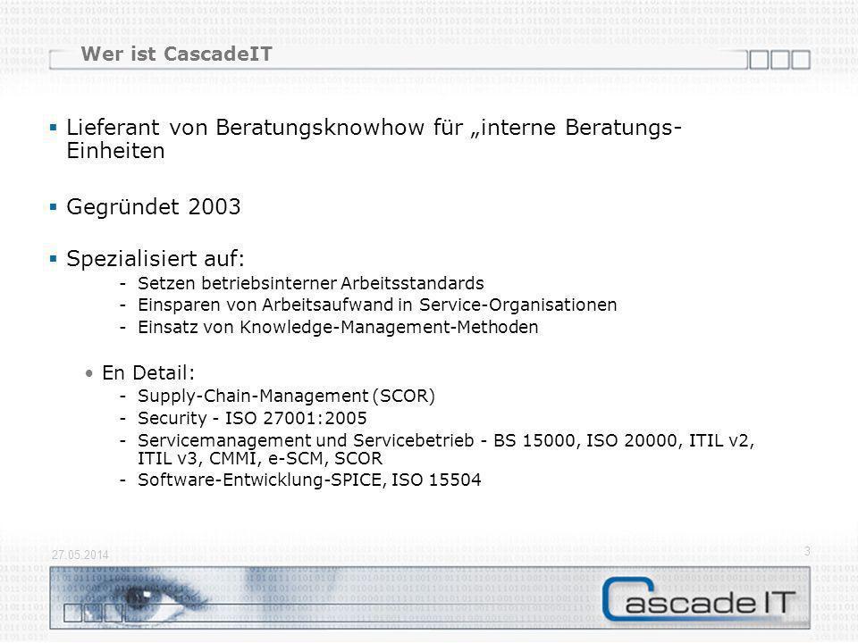 Wer ist CascadeIT Lieferant von Beratungsknowhow für interne Beratungs- Einheiten Gegründet 2003 Spezialisiert auf: -Setzen betriebsinterner Arbeitsstandards -Einsparen von Arbeitsaufwand in Service-Organisationen -Einsatz von Knowledge-Management-Methoden En Detail: -Supply-Chain-Management (SCOR) -Security - ISO 27001:2005 -Servicemanagement und Servicebetrieb - BS 15000, ISO 20000, ITIL v2, ITIL v3, CMMI, e-SCM, SCOR -Software-Entwicklung-SPICE, ISO 15504 27.05.2014 3