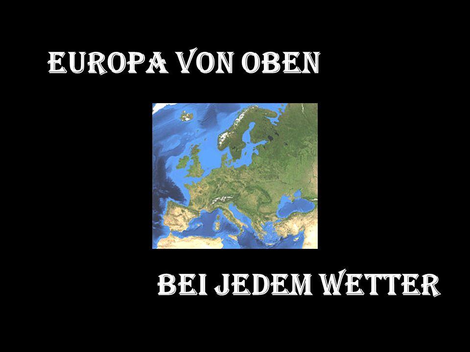 Europa von oben Bei jedem Wetter