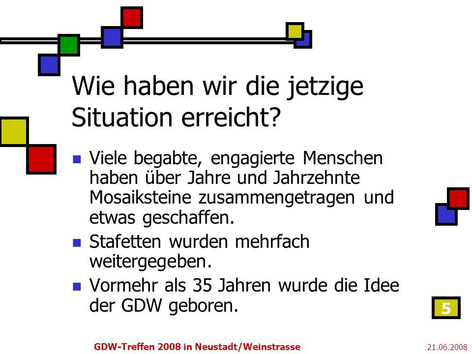 21.06.2008 GDW-Treffen 2008 in Neustadt/Weinstrasse 5 Wie haben wir die jetzige Situation erreicht.