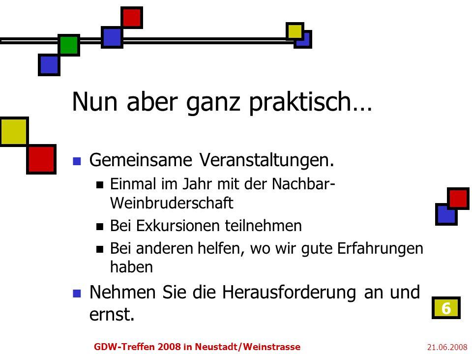 21.06.2008 GDW-Treffen 2008 in Neustadt/Weinstrasse 6 Nun aber ganz praktisch… Gemeinsame Veranstaltungen.