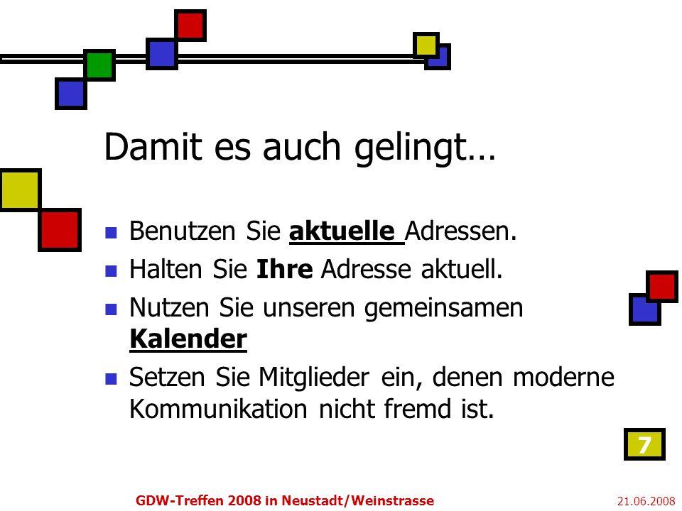 21.06.2008 GDW-Treffen 2008 in Neustadt/Weinstrasse 7 Damit es auch gelingt… Benutzen Sie aktuelle Adressen.aktuelle Halten Sie Ihre Adresse aktuell.