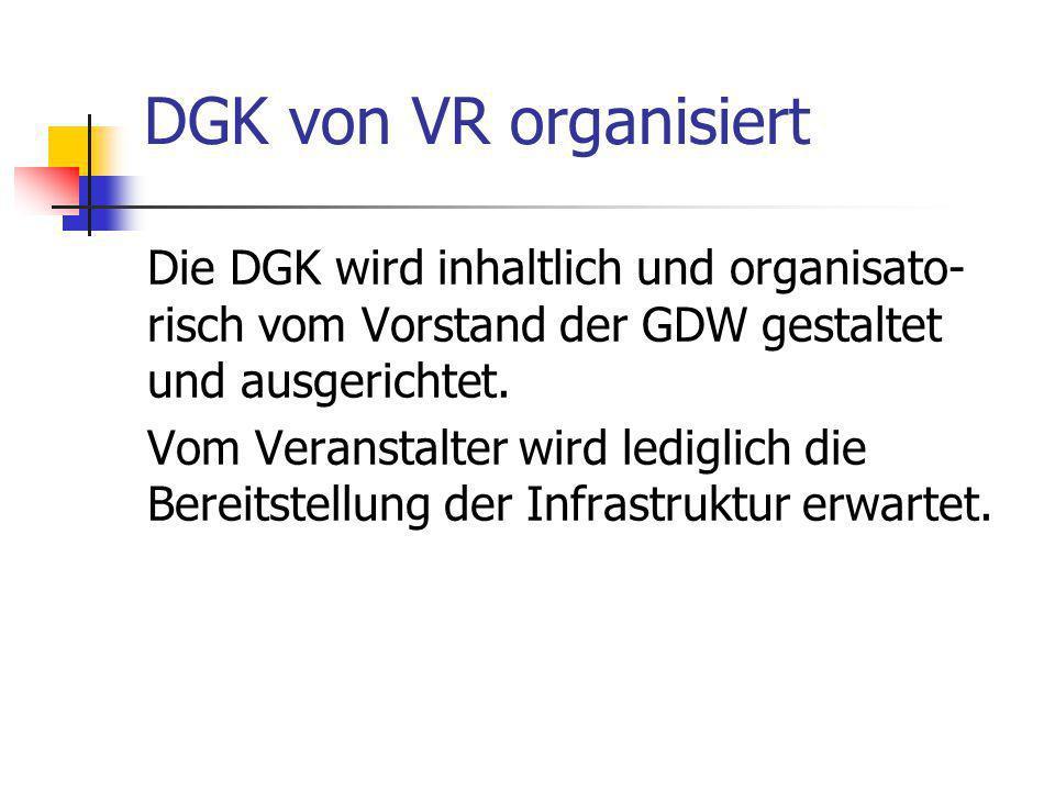 DGK von VR organisiert Die DGK wird inhaltlich und organisato- risch vom Vorstand der GDW gestaltet und ausgerichtet. Vom Veranstalter wird lediglich