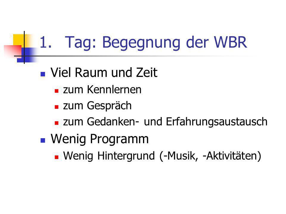 1.Tag: Begegnung der WBR Viel Raum und Zeit zum Kennlernen zum Gespräch zum Gedanken- und Erfahrungsaustausch Wenig Programm Wenig Hintergrund (-Musik, -Aktivitäten)