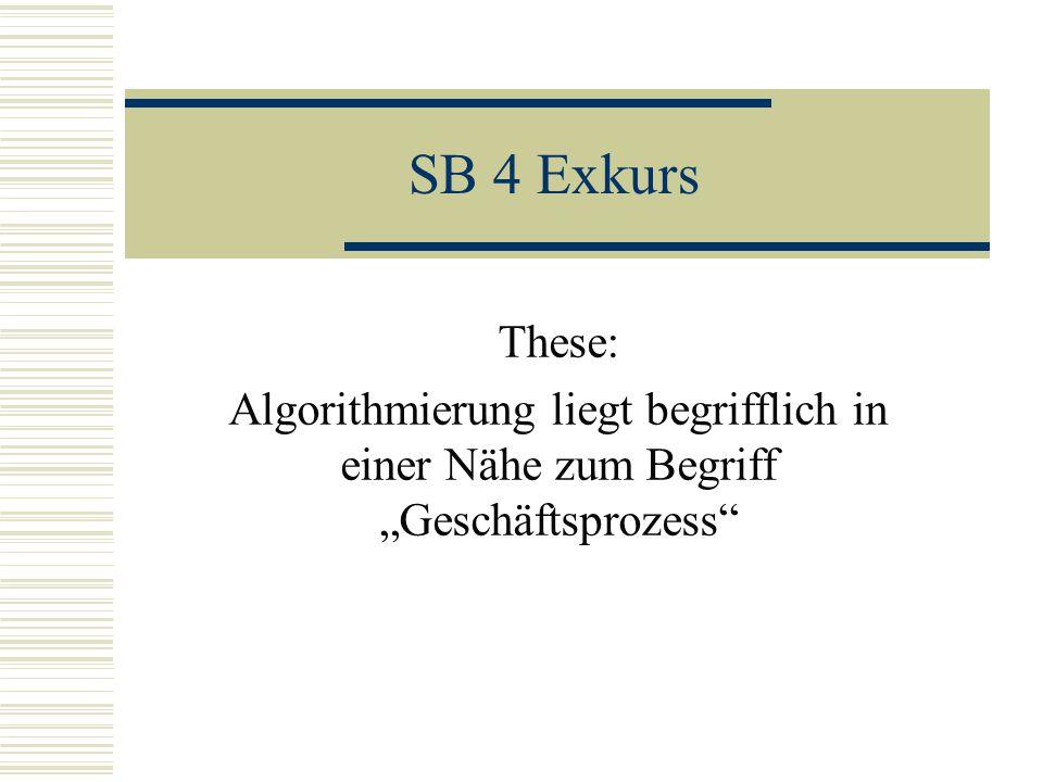 SB 4 Exkurs These: Algorithmierung liegt begrifflich in einer Nähe zum Begriff Geschäftsprozess